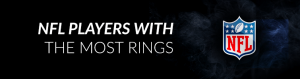 Which NFL Players Have the Most Rings?